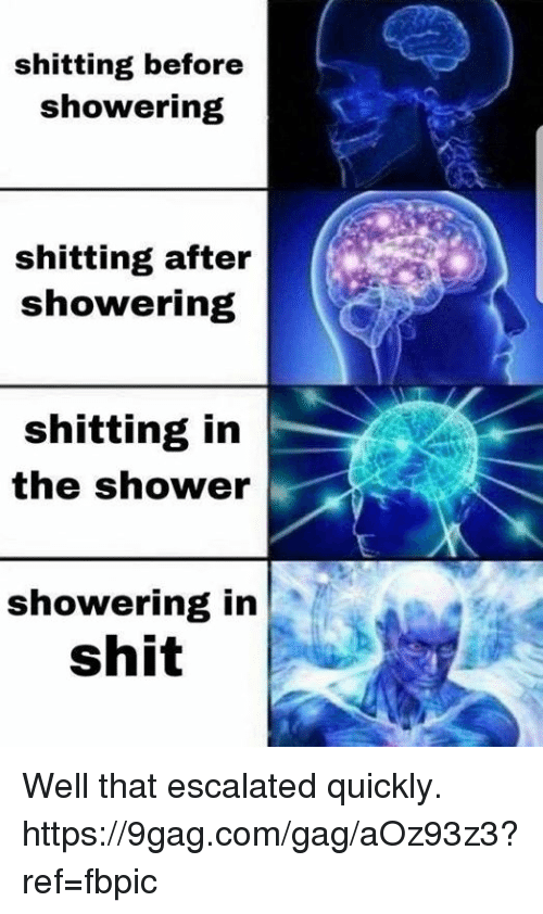 9gag, Dank, and Shit: shitting before  showering  shitting after  showering  shitting in  the shower  showering in  shit Well that escalated quickly. https://9gag.com/gag/aOz93z3?ref=fbpic