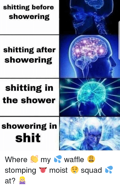 Moist: shitting before  showering  shitting after  showering  shitting in  the shower  showering in  shit Where 👏 my 💦 waffle 😩 stomping 👅 moist 🤤 squad 💦 at? 🤷🏼‍♀️
