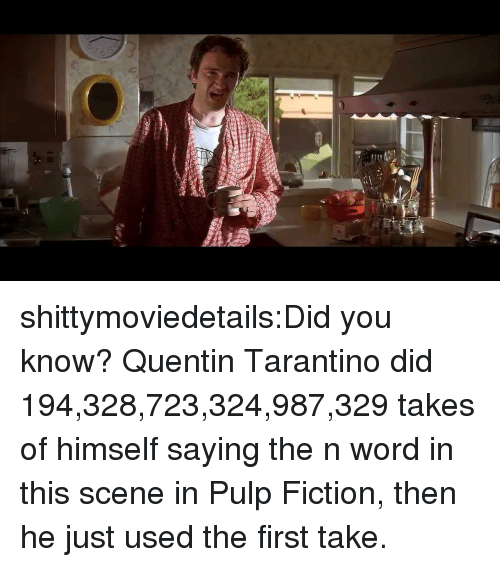 first take: shittymoviedetails:Did you know? Quentin Tarantino did 194,328,723,324,987,329 takes of himself saying the n word in this scene in Pulp Fiction, then he just used the first take.