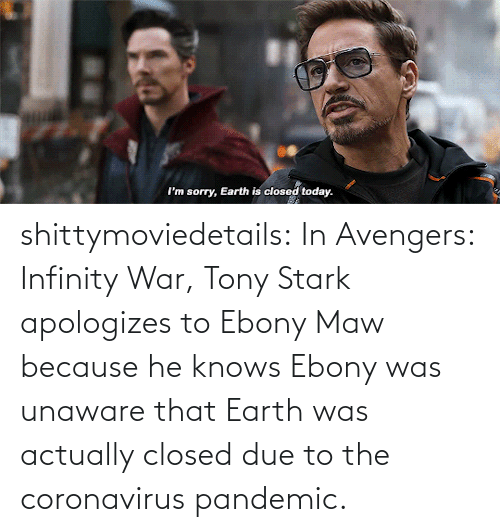 Due: shittymoviedetails:  In Avengers: Infinity War, Tony Stark apologizes to Ebony Maw because he knows Ebony was unaware that Earth was actually closed due to the coronavirus pandemic.