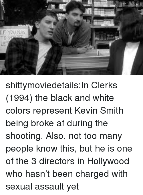 Being broke: shittymoviedetails:In Clerks (1994) the black and white colors represent Kevin Smith being broke af during the shooting. Also, not too many people know this, but he is one of the 3 directors in Hollywood who hasn't been charged with sexual assault yet