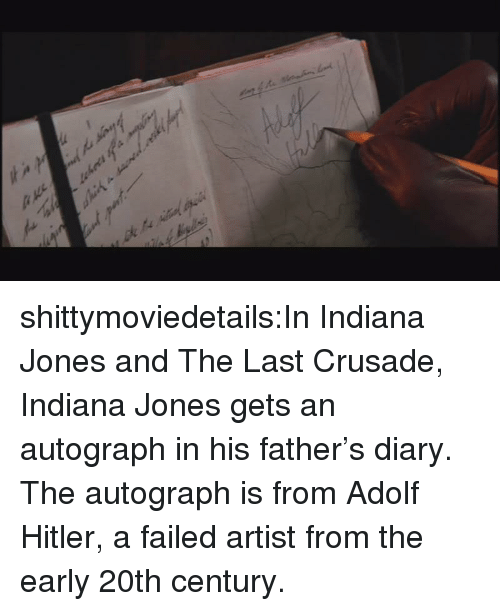 Adolf Hitler: shittymoviedetails:In Indiana Jones and The Last Crusade, Indiana Jones gets an autograph in his father's diary. The autograph is from Adolf Hitler, a failed artist from the early 20th century.
