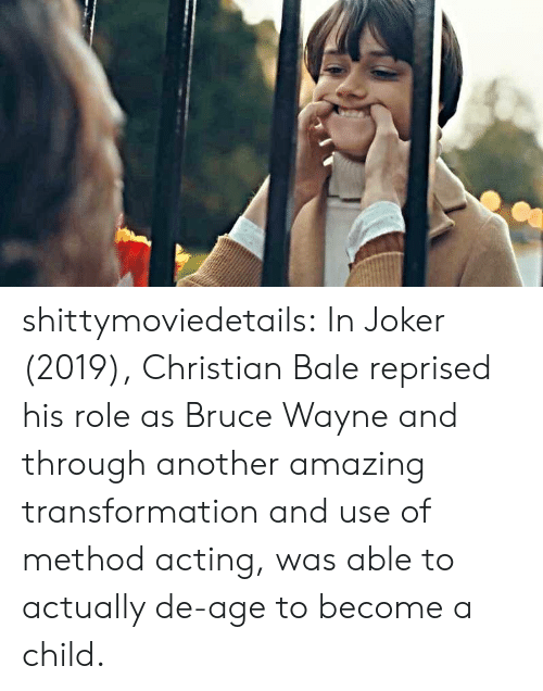 transformation: shittymoviedetails:  In Joker (2019), Christian Bale reprised his role as Bruce Wayne and through another amazing transformation and use of method acting, was able to actually de-age to become a child.