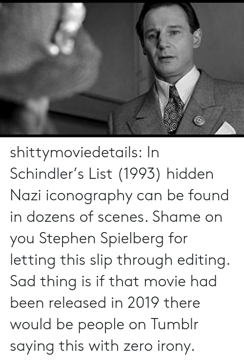 scenes: shittymoviedetails:  In Schindler's List (1993) hidden Nazi iconography can be found in dozens of scenes. Shame on you Stephen Spielberg for letting this slip through editing.  Sad thing is if that movie had been released in 2019 there would be people on Tumblr saying this with zero irony.