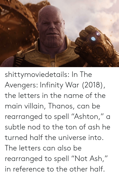 """Avengers Infinity War: shittymoviedetails:  In The Avengers: Infinity War (2018), the letters in the name of the main villain, Thanos, can be rearranged to spell """"Ashton,"""" a subtle nod to the ton of ash he turned half the universe into. The letters can also be rearranged to spell """"Not Ash,"""" in reference to the other half."""