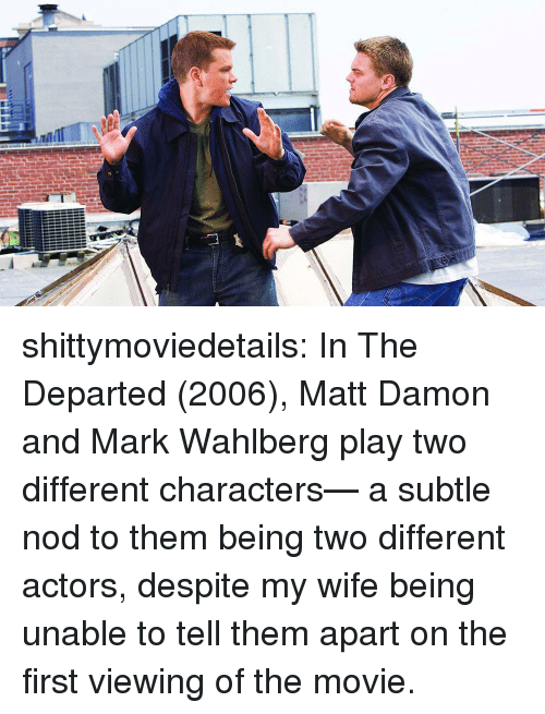 Damon: shittymoviedetails:  In The Departed (2006), Matt Damon and Mark Wahlberg play two different characters— a subtle nod to them being two different actors, despite my wife being unable to tell them apart on the first viewing of the movie.