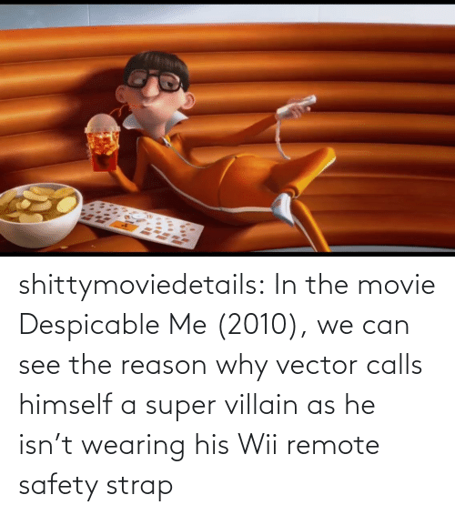 vector: shittymoviedetails:  In the movie Despicable Me (2010), we can see the reason why vector calls himself a super villain as he isn't wearing his Wii remote safety strap