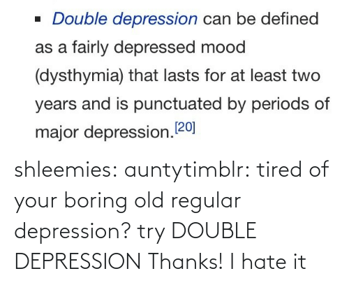 regular: shleemies:  auntytimblr:  tired of your boring old regular depression? try DOUBLE DEPRESSION  Thanks! I hate it