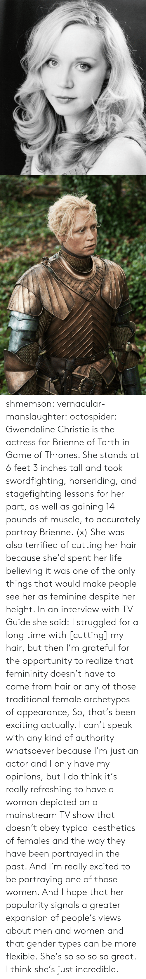 mainstream: shmemson:  vernacular-manslaughter:  octospider:  Gwendoline Christie is the actress for Brienne of Tarth in Game of Thrones. She stands at 6 feet 3 inches tall and took swordfighting, horseriding, and stagefighting lessons for her part, as well as gaining 14 pounds of muscle, to accurately portray Brienne. (x)  She was also terrified of cutting her hair because she'd spent her life believing it was one of the only things that would make people see her as feminine despite her height. In an interview with TV Guide she said: I struggled for a long time with [cutting] my hair, but then I'm grateful for the opportunity to realize that femininity doesn't have to come from hair or any of those traditional female archetypes of appearance, So, that's been exciting actually. I can't speak with any kind of authority whatsoever because I'm just an actor and I only have my opinions, but I do think it's really refreshing to have a woman depicted on a mainstream TV show that doesn't obey typical aesthetics of females and the way they have been portrayed in the past. And I'm really excited to be portraying one of those women. And I hope that her popularity signals a greater expansion of people's views about men and women and that gender types can be more flexible.  She's so so so so great. I think she's just incredible.