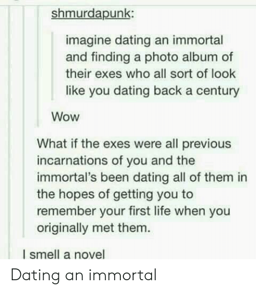 immortals: shmurdapunk:  imagine dating an immortal  and finding a photo album of  their exes who all sort of look  like you dating back a century  Wow  What if the exes were all previous  incarnations of you and the  immortal's been dating all of them in  the hopes of getting you to  remember your first life when you  originally met them.  I smell a novel Dating an immortal