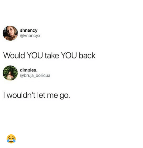 Memes, Back, and 🤖: shnancy  @vnancyx  Would YOU take YOU back  dimples.  @bruja_boricua  I wouldn't let me go. 😂