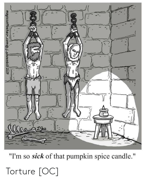 "so sick: Sho  ""I'm so sick of that pumpkin spice candle.""  t  magiccoffeehair.comj.shoenbill 2019 Torture [OC]"