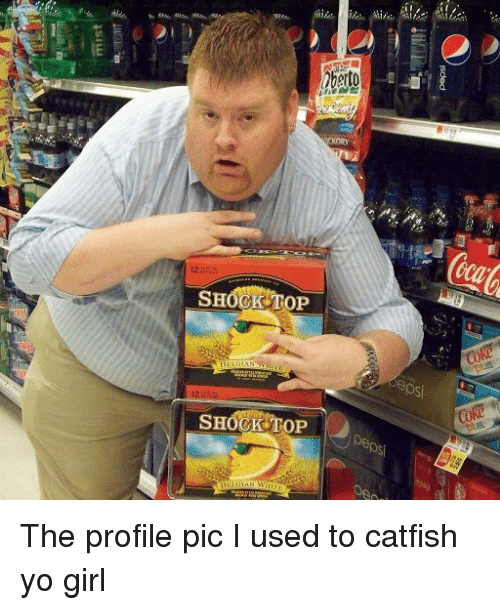 SHOCK TOP the Profile Pic I Used to Catfish Yo Girl | Catfished Meme ...