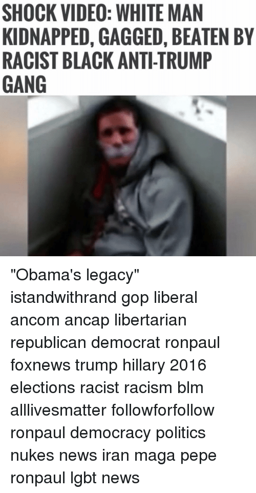 "Memes, Politics, and Racism: SHOCK VIDEO: WHITE MAN  KIDNAPPED, GAGGED, BEATEN BY  RACIST BLACK ANTI-TRUMP  GANG ""Obama's legacy""✠ ✠ ✠ ✠ ✠ ✠ ✠ ✠ ✠ ✠ ✠ istandwithrand gop liberal ancom ancap libertarian republican democrat ronpaul foxnews trump hillary 2016 elections racist racism blm alllivesmatter followforfollow ronpaul democracy politics nukes news iran maga pepe ronpaul lgbt news"