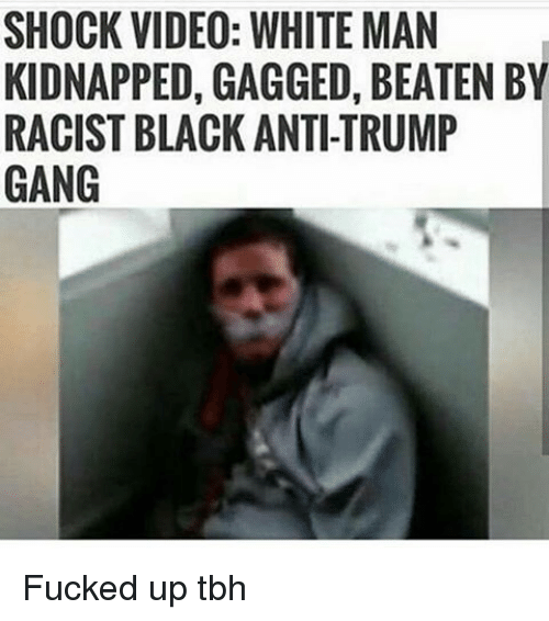 Memes, Tbh, and Gang: SHOCK VIDEO: WHITE MAN  KIDNAPPED, GAGGED, BEATEN BY  RACIST BLACK ANTI-TRUMP  GANG Fucked up tbh