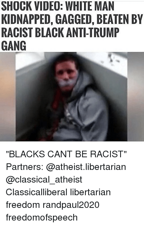 "Memes, Gang, and Racist: SHOCK VIDEO: WHITE MAN  KIDNAPPED, GAGGED, BEATEN BY  RACIST BLACK ANTI-TRUMP  GANG ""BLACKS CANT BE RACIST"" Partners: @atheist.libertarian @classical_atheist Classicalliberal libertarian freedom randpaul2020 freedomofspeech"