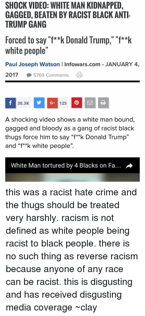 """Crime, Memes, and Racism: SHOCK VIDEO: WHITE MAN KIDNAPPED,  GAGGED, BEATEN BY RACIST BLACK ANTI-  TRUMP GANG  Forced to say """"f**k Donald Trump,"""" """"f**k  white people  Paul Joseph Watson l Infowars.com JANUARY 4,  2017  5769 Comments  30.3K  y G. 125  A shocking video shows a white man bound,  gagged and bloody as a gang of racist black  thugs force him to say """"f**k Donald Trump""""  and """"f**k white people""""  White Man tortured by 4 Blacks on Fa... A this was a racist hate crime and the thugs should be treated very harshly. racism is not defined as white people being racist to black people. there is no such thing as reverse racism because anyone of any race can be racist. this is disgusting and has received disgusting media coverage ~clay"""