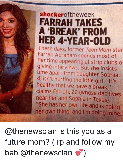 """Dad, Farrah Abraham, and Future: shockeroftheweek  FARRAH TAKES  A 'BREAK' FROM  HER 4-YEAR-OLD  These days, former Teen Mom star  Farrah Abraham spends most of  her time appearing at strip clubs o  giving interviews. But she insists  time apart from daughter Sophia  4, isn't hurting the little girl. """"It's  healthy that we have a break,""""  claims Farrah, 22 (whose dad lives  near her and Sophia in Texas).  """"She has her own life and is doing  her own thing, and I'm doing mine @thenewsclan is this you as a future mom? ( rp and follow my beb @thenewsclan 💕)"""
