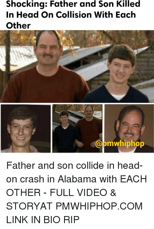 Memes, Alabama, and 🤖: Shocking: Father and Son Killed  In Head On Collision With Each  Other  mwhiphop Father and son collide in head-on crash in Alabama with EACH OTHER - FULL VIDEO & STORYAT PMWHIPHOP.COM LINK IN BIO RIP