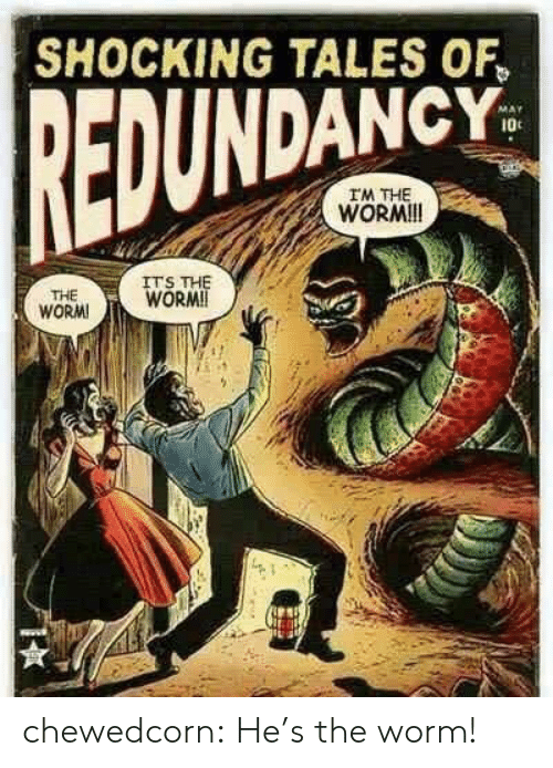 tales of: SHOCKING TALES OF  EDUNDANCY  I0c  IM THE  WORMI!  ITS  WORM  WORM chewedcorn:  He's the worm!