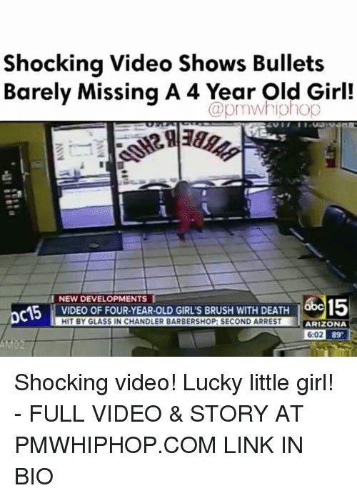 Barbershop, Girls, and Memes: Shocking Video Shows Bullets  Barely Missing A 4 Year Old Girl!  CapmWhiOhop  NEW DEVELOPMENTS I  VIDEO OF FOUR YEAR-OLD GIRLS BRUSH WITH DEATH  HIT BY GLASS IN CHANDLER BARBERSHOP: SECOND ARREST  ARIZONA  6:02  89 Shocking video! Lucky little girl! - FULL VIDEO & STORY AT PMWHIPHOP.COM LINK IN BIO