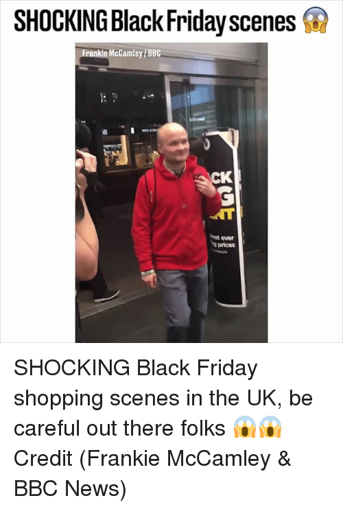 Black Friday, Friday, and Memes: SHOCKINGBlackFridayscenes  Frankie McCamley BBC  st ever  a prices SHOCKING Black Friday shopping scenes in the UK, be careful out there folks 😱😱 Credit (Frankie McCamley & BBC News)