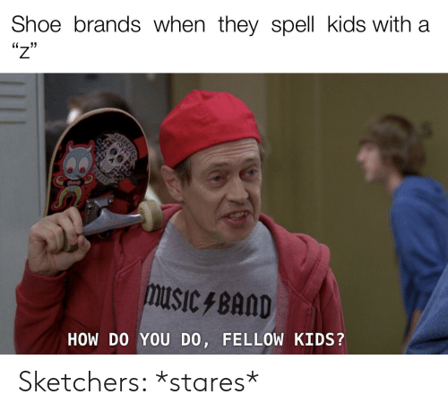 shoe: Shoe brands when they spell kids with  'יו  HOW DO YOU DO, FELLOW KIDS? Sketchers: *stares*