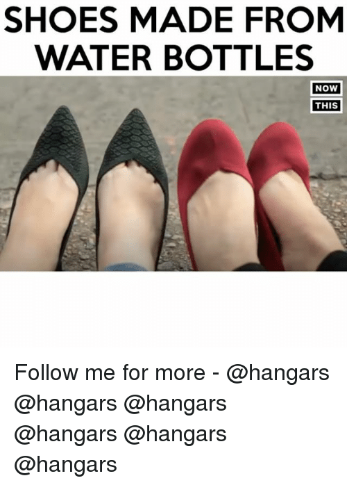 Memes, 🤖, and Shoe: SHOES MADE FROM  WATER BOTTLES  NOW  THIS Follow me for more - @hangars @hangars @hangars @hangars @hangars @hangars