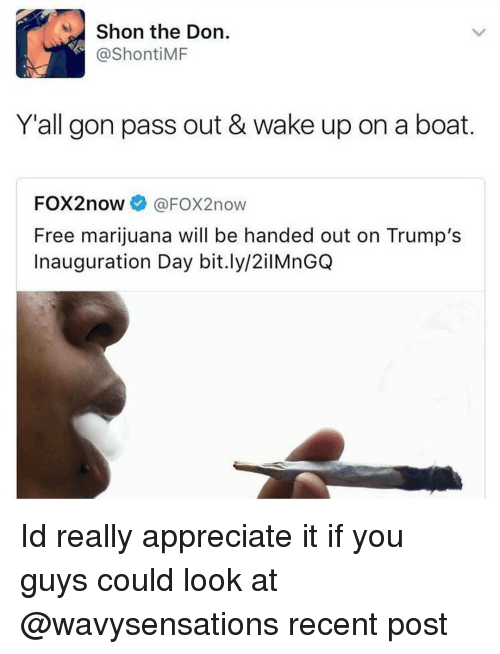 hand outs: Shon the Don  ShontiMF  Y all gon pass out & wake up on a boat  FOX2now  FOX2now  Free marijuana will be handed out on Trump's  Inauguration Day bit.ly/2ilMnGQ Id really appreciate it if you guys could look at @wavysensations recent post