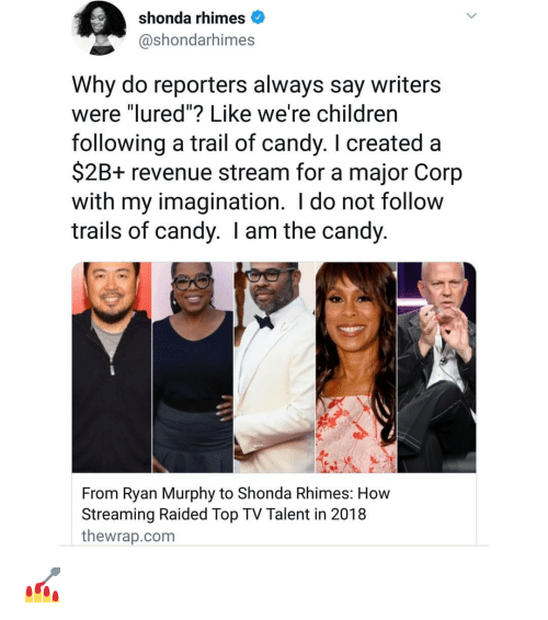 "reporters: shonda rhimes  @shondarhimes  Why do reporters always say writers  were ""lured""? Like we're childrern  following a trail of candy. I created a  $2B+ revenue stream for a major Corp  with my imagination. I do not follow  trails of candy. I am the candy  From Ryan Murphy to Shonda Rhimes: How  Streaming Raided Top TV Talent in 2018  thewrap.com 💅"