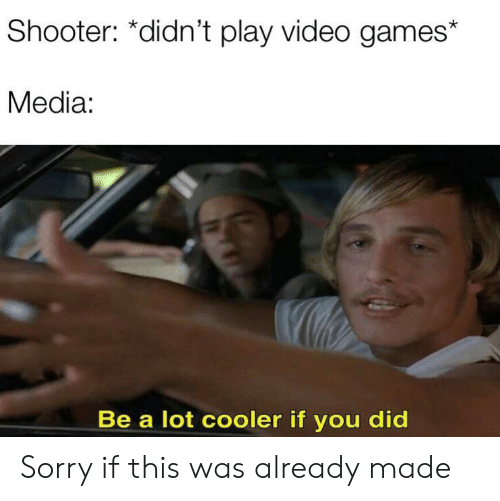 play-video-games: Shooter: *didn't play video games  Media:  Be a lot cooler if you did Sorry if this was already made