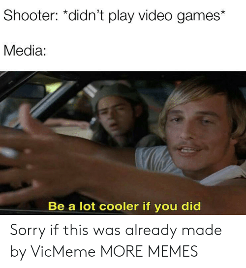 play-video-games: Shooter: *didn't play video games  Media:  Be a lot cooler if you did Sorry if this was already made by VicMeme MORE MEMES