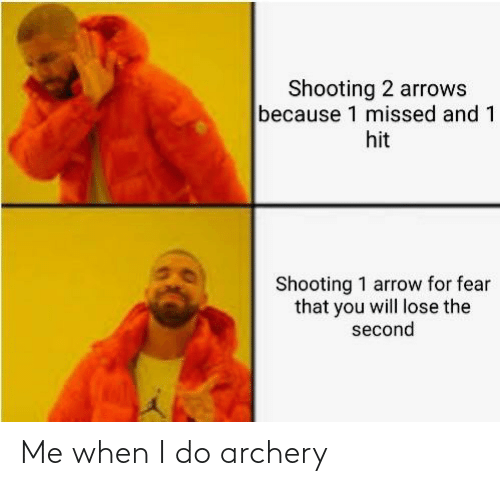 archery: Shooting 2 arrows  because 1 missed and 1  hit  Shooting 1 arrow for fear  that you will lose the  second Me when I do archery