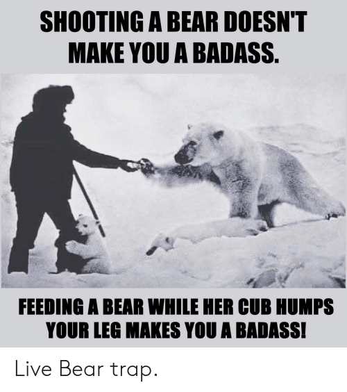 trap: SHOOTING A BEAR DOESN'T  MAKE YOU A BADASS.  FEEDING A BEAR WHILE HER CUB HUMPS  YOUR LEG MAKES YOU A BADASS! Live Bear trap.