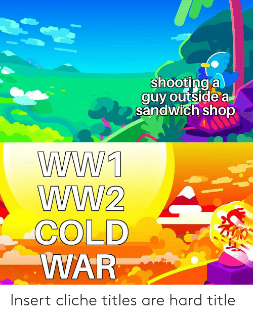 ww1: shooting a  guy outside a  sandwich shop  WW1  WW2  COLD  WAR Insert cliche titles are hard title