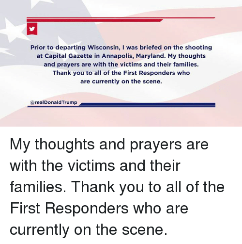 Thank You, Capital, and Maryland: shooting  Prior to departing Wisconsin, I was briefed on the shooting  at Capital Gazette in Annapolis, Maryland. My thoughts  and prayers are with the victims and their families.  Thank you to all of the First Responders who  are currently on the scene.  in Annapolis, Maryland.  @realDonaldTrump My thoughts and prayers are with the victims and their families. Thank you to all of the First Responders who are currently on the scene.