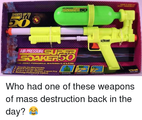 Memes, 🤖, and Feet: SHOOTS UP TO  FEET  AIR PRESSURE U  SOAKERbO  tra Large sweeter capacit  Safety Pres-sure Valve Who had one of these weapons of mass destruction back in the day? 😂