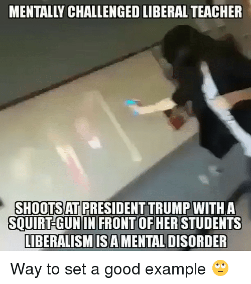 Squirtly: SHOOTSAT PRESIDENT TRUMP  WITH A  SQUIRT GUN IN FRONT OF HER STUDENTS  LIBERALISM ISA MENTALDISORDER Way to set a good example 🙄