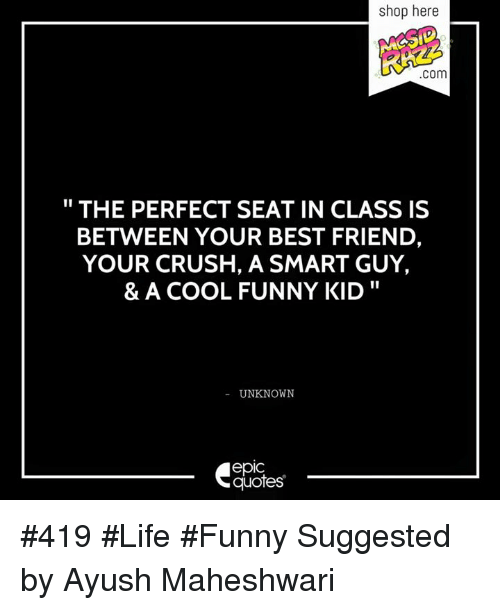 Life Funny: shop here  COm  THE PERFECT SEAT IN CLASS IS  BETWEEN YOUR BEST FRIEND,  YOUR CRUSH, A SMART GUY,  & A COOL FUNNY KID  UNKNOWN  epIC  quotes #419 #Life #Funny  Suggested by Ayush Maheshwari