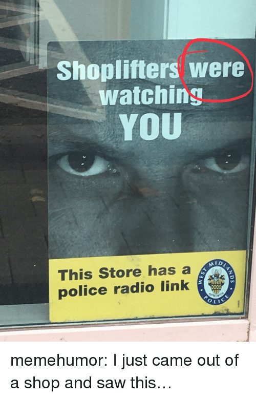 Police, Radio, and Saw: Shoplifters were  watching  YOU  AID  This Store has a  police radio link memehumor:  I just came out of a shop and saw this…
