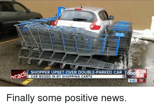Cactie: SHOPPER UPSET OVER DOUBLE-PARKED CAR 6bcATON  cacti  CAR BOXED IN BY SHOPPING CARTS  5:42 75 Finally some positive news.