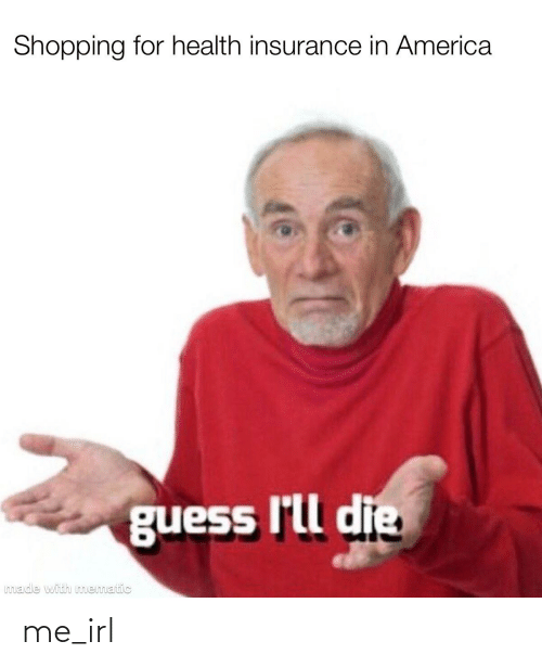 Health Insurance: Shopping for health insurance in America  guess I'll die  Imade with mematic me_irl