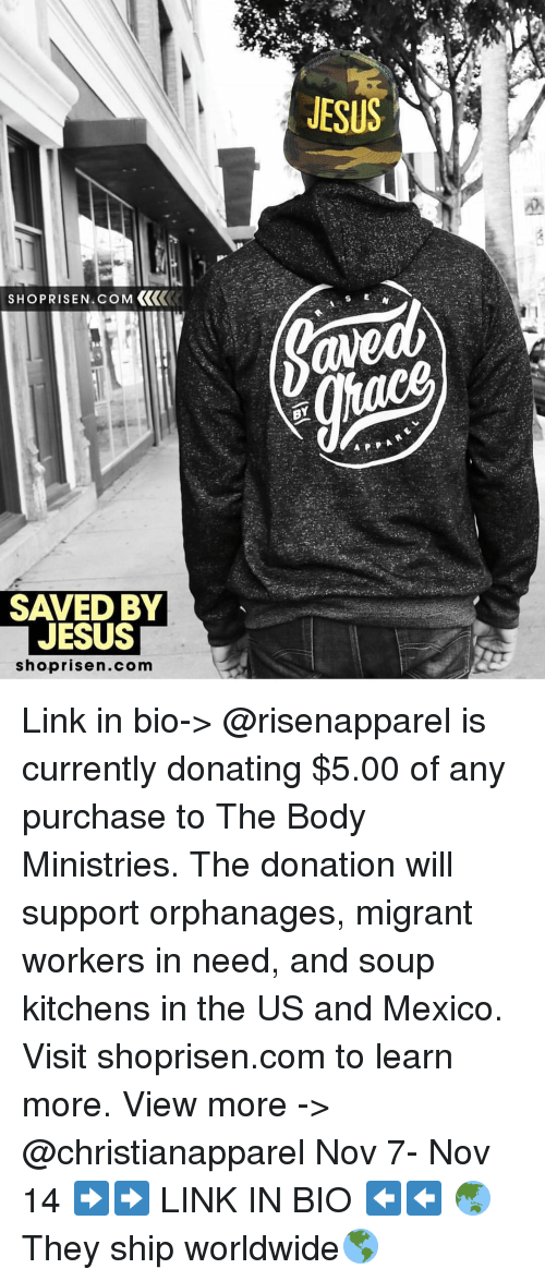soup kitchen: SHOPRISEN.coM KKK  SAVED BY  JESUS  shoprisen.com  JESUS  BY Link in bio-> @risenapparel is currently donating $5.00 of any purchase to The Body Ministries. The donation will support orphanages, migrant workers in need, and soup kitchens in the US and Mexico. Visit shoprisen.com to learn more. View more -> @christianapparel Nov 7- Nov 14 ➡️➡️ LINK IN BIO ⬅️⬅️ 🌏They ship worldwide🌎