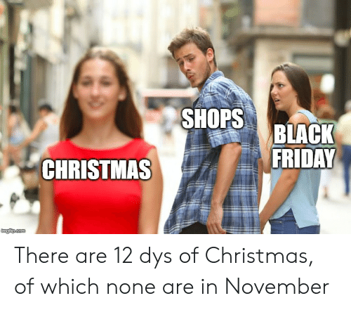 dys: SHOPS  BLACK  FRIDAY  CHRISTMAS  imgiup.com There are 12 dys of Christmas, of which none are in November