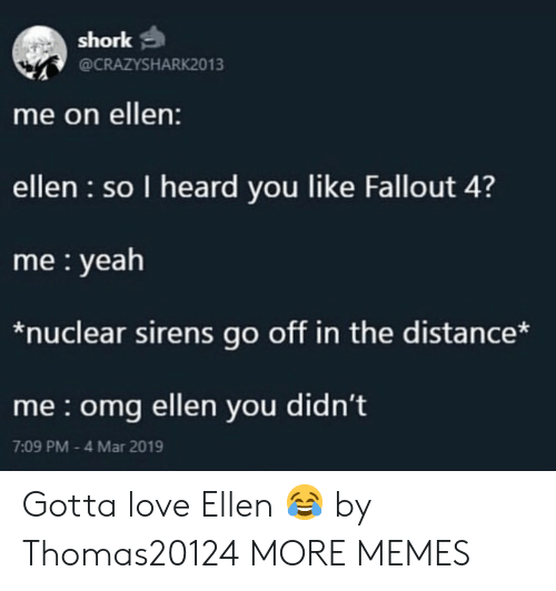 I Heard You: shork  @CRAZYSHARK2013  me on ellen:  ellen so I heard you like Fallout 4?  me yeah  *nuclear sirens go off in the distance*  me omg ellen you didn't  7:09 PM 4 Mar 2019 Gotta love Ellen 😂 by Thomas20124 MORE MEMES
