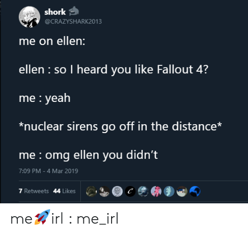 I Heard You: shork  @CRAZYSHARK2013  me on ellen:  ellen so I heard you like Fallout 4?  me yeah  *nuclear sirens go off in the distance*  me omg ellen you didn't  7:09 PM -4 Mar 2019  7 Retweets 44 Likes me🚀irl : me_irl