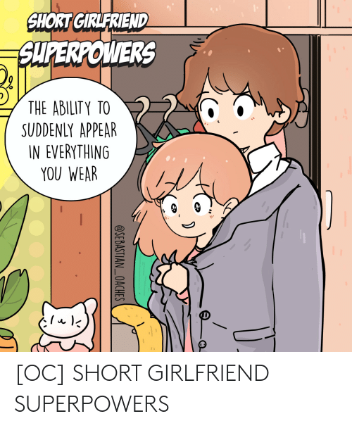 sebastian: SHORT GIRLFRIEND  SUPERPOWERS  THE ABILITY TO  SUDDENLY APPEAR  IN EVERYTHING  YOU WEAR  @SEBASTIAN_OACHES [OC] SHORT GIRLFRIEND SUPERPOWERS