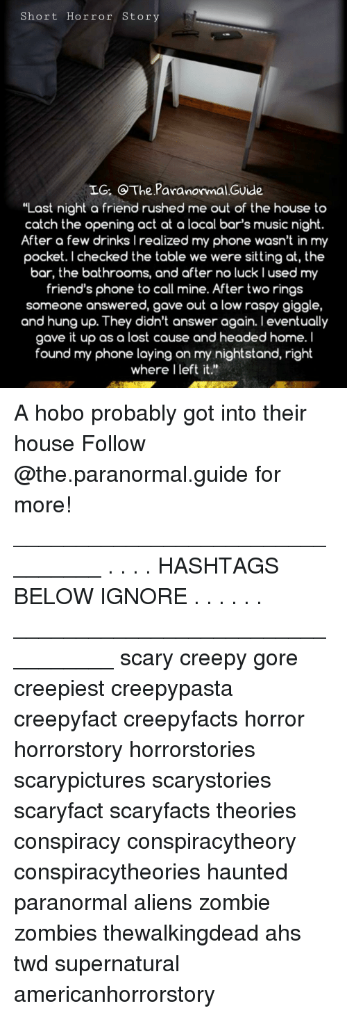 """Creepy, Friends, and Memes: Short Horror Story  IG: The Paranormal.Guide  """"Last night o friend rushed me out of the house to  catch the opening act at a local bar's music night.  After a few drinks Irealized my phone wasn't in my  pocket. I checked the table we were sitting at, the  bar, the bathrooms, and after no luck lused my  friend's phone to call mine. After two rings  someone answered, gave out a low raspy giggle,  and hung up. They didn't answer again. I eventually  gave it up as a lost cause and headed home. I  found my phone laying on my nightstand, right  where l left it."""" A hobo probably got into their house Follow @the.paranormal.guide for more! ________________________________ . . . . HASHTAGS BELOW IGNORE . . . . . . _________________________________ scary creepy gore creepiest creepypasta creepyfact creepyfacts horror horrorstory horrorstories scarypictures scarystories scaryfact scaryfacts theories conspiracy conspiracytheory conspiracytheories haunted paranormal aliens zombie zombies thewalkingdead ahs twd supernatural americanhorrorstory"""
