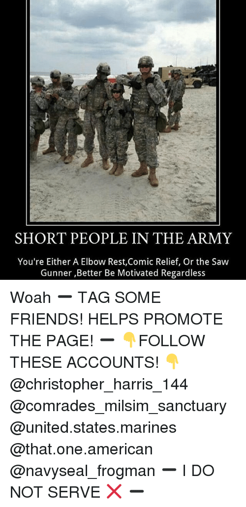christophe: SHORT PEOPLE IN THE ARMY  You're Either A Elbow Rest,Comic Relief, Or the Saw  Gunner ,Better Be Motivated Regardless Woah ➖ TAG SOME FRIENDS! HELPS PROMOTE THE PAGE! ➖ 👇FOLLOW THESE ACCOUNTS! 👇 @christopher_harris_144 @comrades_milsim_sanctuary @united.states.marines @that.one.american @navyseal_frogman ➖ I DO NOT SERVE ❌ ➖