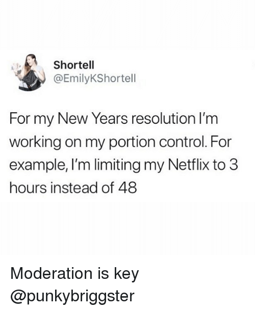 new year's resolution: Shortell  @EmilyKShortell  For my New Years resolution lI'm  working on my portion control. For  example, I'm limiting my Netflix to 3  hours instead of 48 Moderation is key @punkybriggster